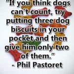 "Phil Pastoret Dog Quote - ""If you think dogs can't count, try putting three dog biscuits in your pocket and then give him only two of them."""