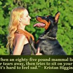 """Kristan Higgins quote - dog quotes """"When an eighty-five pound mammal licks your tears away, then tries to sit on your lap, it's hard to feel sad."""" - Kristan Higgins - woman w/ dog doberman pic"""